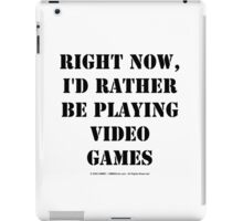 Right Now, I'd Rather Be Playing Video Games - Black Text iPad Case/Skin