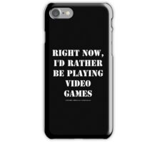 Right Now, I'd Rather Be Playing Video Games - White Text iPhone Case/Skin