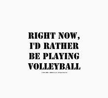 Right Now, I'd Rather Be Playing Volleyball - Black Text Unisex T-Shirt