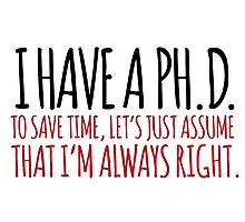 Must-Have 'Ph. D. To Save Time, Let's Just Assume That I'm Always Right.' Tshirt, Accessories and Gifts Photographic Print