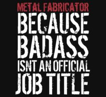 Fun 'Metal Fabricator because Badass Isn't an Official Job Title' Tshirt, Accessories and Gifts by Albany Retro