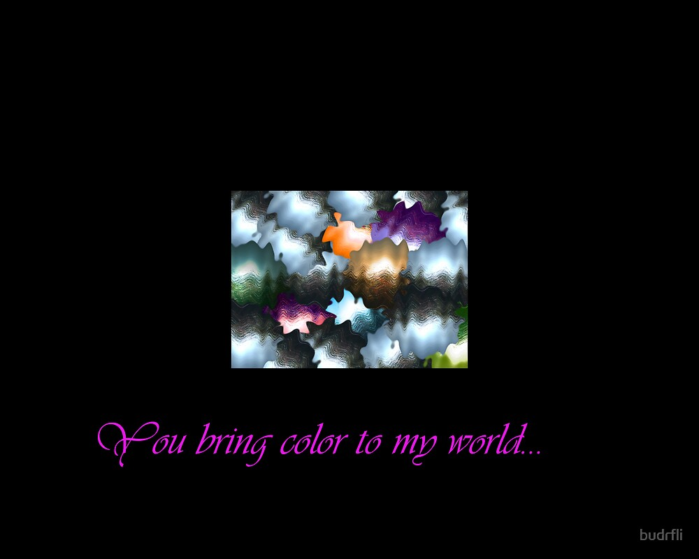 You bring color to my world... by budrfli