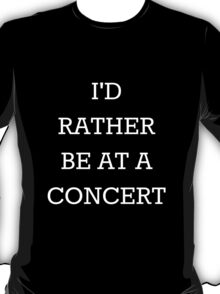 I'd Rather Be At A Concert T-Shirt