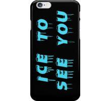 Ice to seeeeeee you! iPhone Case/Skin