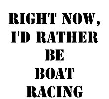 Right Now, I'd Rather Be Boat Racing - Black Text by cmmei
