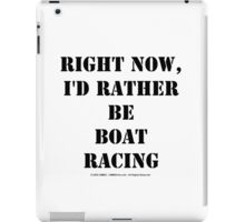 Right Now, I'd Rather Be Boat Racing - Black Text iPad Case/Skin