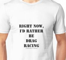 Right Now, I'd Rather Be Drag Racing - Black Text Unisex T-Shirt
