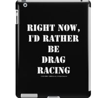 Right Now, I'd Rather Be Drag Racing - White Text iPad Case/Skin