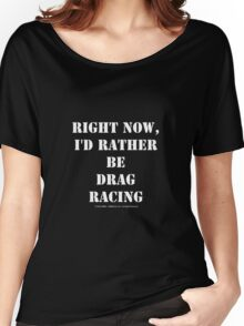 Right Now, I'd Rather Be Drag Racing - White Text Women's Relaxed Fit T-Shirt
