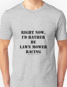 Right Now, I'd Rather Be Lawn Mower Racing - Black Text T-Shirt
