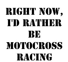 Right Now, I'd Rather Be Motocross Racing - Black Text by cmmei