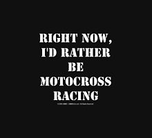 Right Now, I'd Rather Be Motocross Racing - White Text Unisex T-Shirt