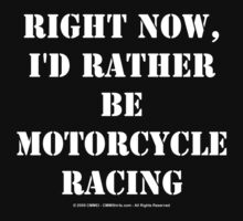 Right Now, I'd Rather Be Motorcycle Racing - White Text T-Shirt