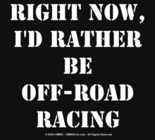 Right Now, I'd Rather Be Off-Road Racing - White Text by cmmei