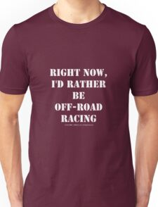 Right Now, I'd Rather Be Off-Road Racing - White Text Unisex T-Shirt
