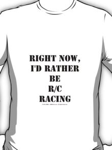 Right Now, I'd Rather Be R/C Racing - Black Text T-Shirt