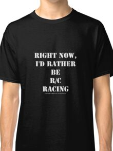 Right Now, I'd Rather Be R/C Racing - White Text Classic T-Shirt