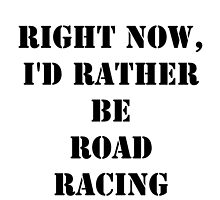 Right Now, I'd Rather Be Road Racing - Black Text by cmmei