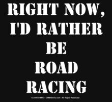 Right Now, I'd Rather Be Road Racing - White Text by cmmei