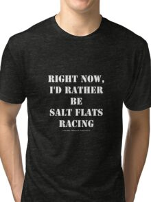Right Now, I'd Rather Be Salt Flats Racing - White Text Tri-blend T-Shirt