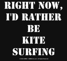 Right Now, I'd Rather Be Kite Surfing - White Text by cmmei