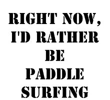 Right Now, I'd Rather Be Paddle Surfing - Black Text by cmmei