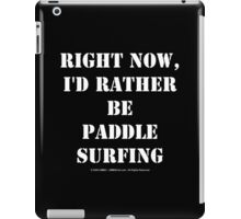 Right Now, I'd Rather Be Paddle Surfing - White Text iPad Case/Skin