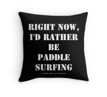 Right Now, I'd Rather Be Paddle Surfing - White Text Throw Pillow