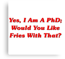 Yes, I Am A PhD Would You Like Fries With That? Canvas Print