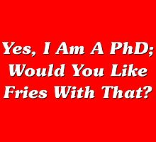 Yes, I Am A PhD Would You Like Fries With That? by geeknirvana