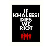 IF KHALEESI DIES WE RIOT.  Art Print