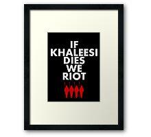 IF KHALEESI DIES WE RIOT.  Framed Print