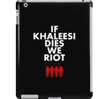 IF KHALEESI DIES WE RIOT.  iPad Case/Skin