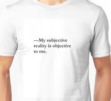 Unique Phrase/Quote~Philosophy T-Shirt~My subjective reality is objective to me. Unisex T-Shirt