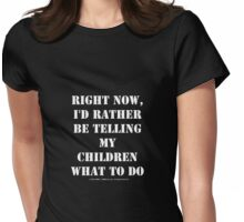 Right Now, I'd Rather Be Telling My Children What To Do - White Text Womens Fitted T-Shirt