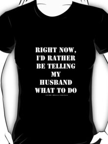 Right Now, I'd Rather Be Telling My Husband What To Do - White Text T-Shirt
