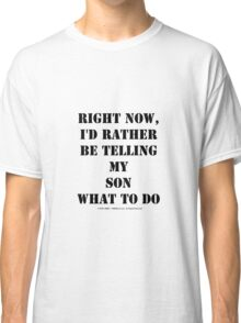 Right Now, I'd Rather Be Telling My Son What To Do - Black Text Classic T-Shirt