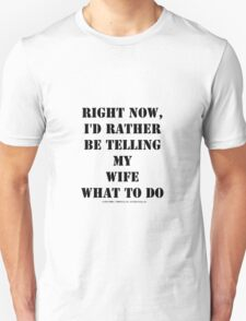 Right Now, I'd Rather Be Telling My Wife What To Do - Black Text Unisex T-Shirt