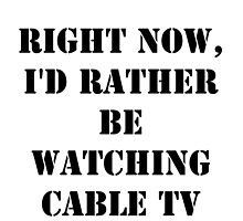 Right Now, I'd Rather Be Watching Cable TV - Black Text by cmmei