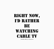 Right Now, I'd Rather Be Watching Cable TV - Black Text Unisex T-Shirt