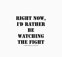 Right Now, I'd Rather Be Watching The Fight - Black Text Unisex T-Shirt