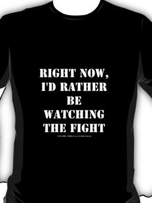 Right Now, I'd Rather Be Watching The Fight - White Text T-Shirt