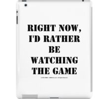 Right Now, I'd Rather Be Watching The Game - Black Text iPad Case/Skin