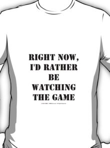 Right Now, I'd Rather Be Watching The Game - Black Text T-Shirt