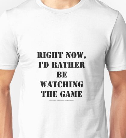 Right Now, I'd Rather Be Watching The Game - Black Text Unisex T-Shirt