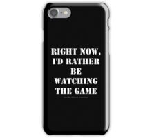 Right Now, I'd Rather Be Watching The Game - White Text iPhone Case/Skin