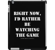 Right Now, I'd Rather Be Watching The Game - White Text iPad Case/Skin
