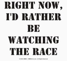 Right Now, I'd Rather Be Watching The Race - Black Text T-Shirt