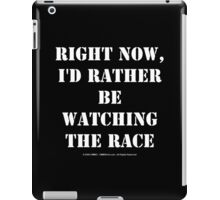 Right Now, I'd Rather Be Watching The Race - White Text iPad Case/Skin