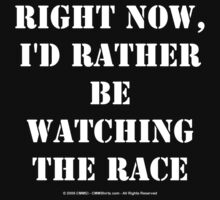 Right Now, I'd Rather Be Watching The Race - White Text by cmmei